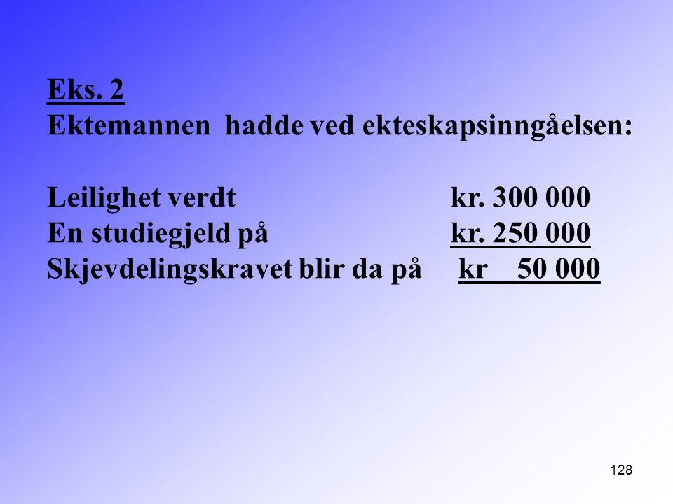Eks. 2 Ektemannen hadde ved ekteskapsinngåelsen: Leilighet verdt kr. 300 000. En studiegjeld på kr. 250 000.