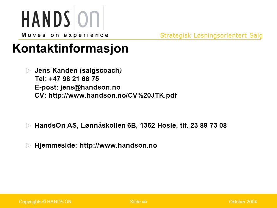 Kontaktinformasjon Jens Kanden (salgscoach) Tel: +47 98 21 66 75 E-post: jens@handson.no CV: http://www.handson.no/CV%20JTK.pdf.