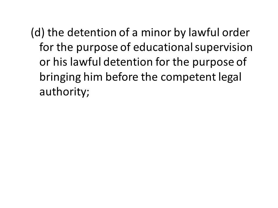 (d) the detention of a minor by lawful order for the purpose of educational supervision or his lawful detention for the purpose of bringing him before the competent legal authority;