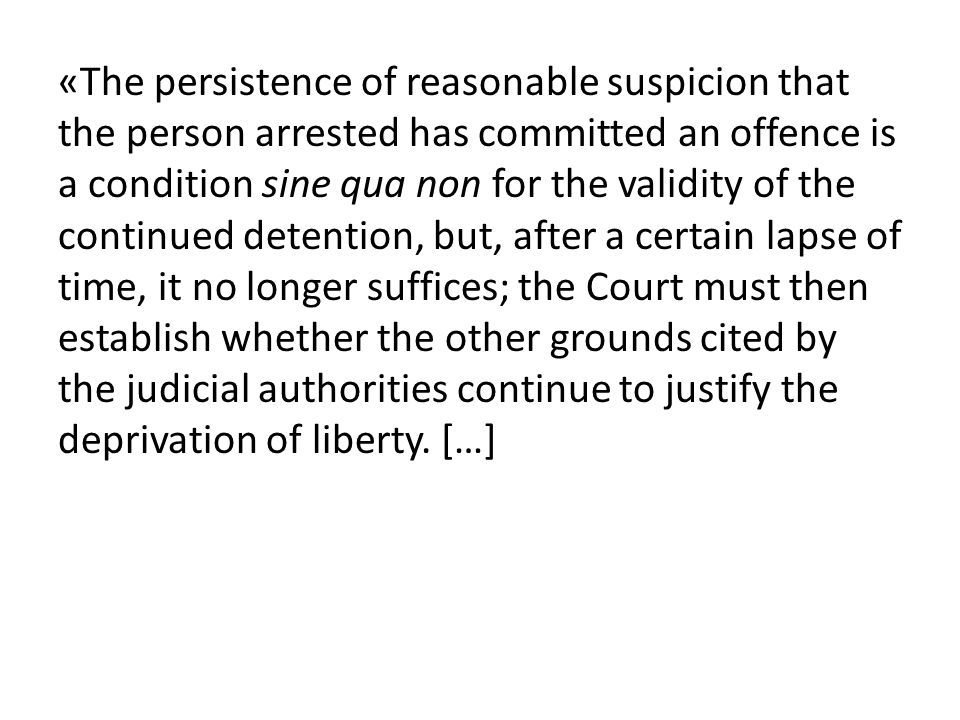 «The persistence of reasonable suspicion that the person arrested has committed an offence is a condition sine qua non for the validity of the continued detention, but, after a certain lapse of time, it no longer suffices; the Court must then establish whether the other grounds cited by the judicial authorities continue to justify the deprivation of liberty.