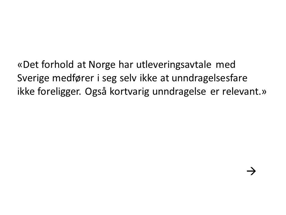 «Det forhold at Norge har utleveringsavtale med Sverige medfører i seg selv ikke at unndragelsesfare ikke foreligger. Også kortvarig unndragelse er relevant.»