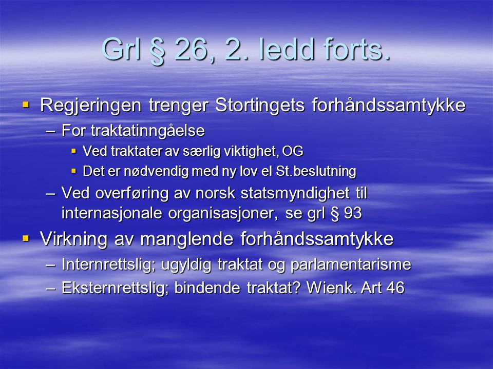 Grl § 26, 2. ledd forts. Regjeringen trenger Stortingets forhåndssamtykke. For traktatinngåelse. Ved traktater av særlig viktighet, OG.
