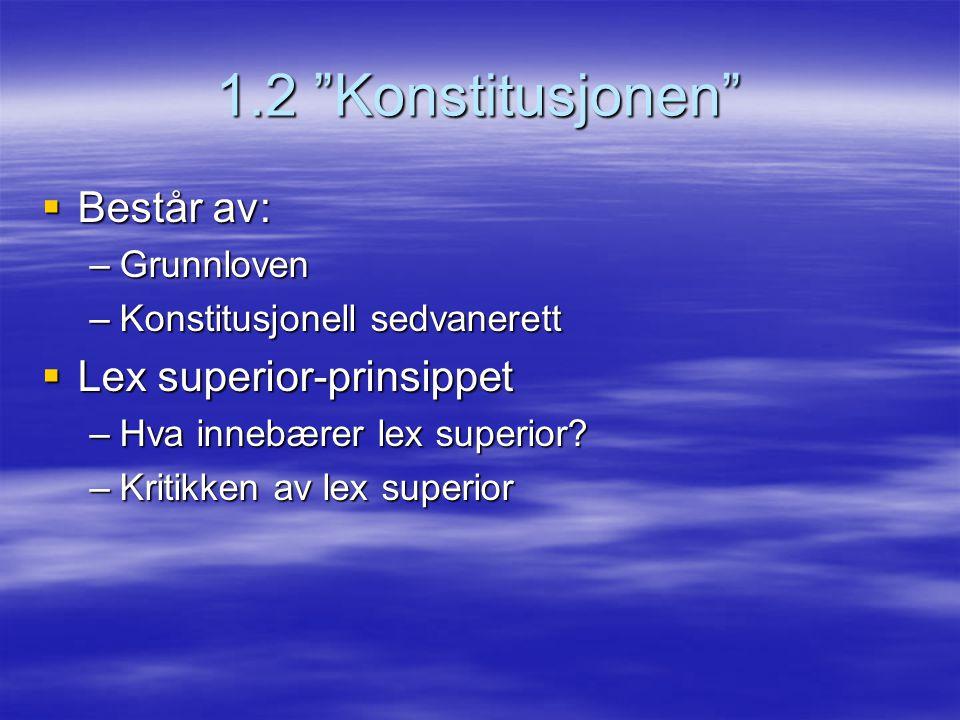 1.2 Konstitusjonen Består av: Lex superior-prinsippet Grunnloven