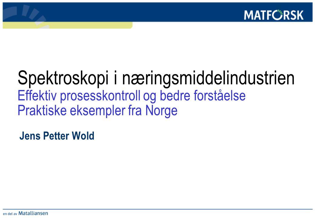 Spektroskopi i næringsmiddelindustrien Effektiv prosesskontroll og bedre forståelse Praktiske eksempler fra Norge