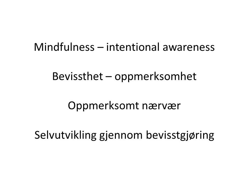 Mindfulness – intentional awareness Bevissthet – oppmerksomhet Oppmerksomt nærvær Selvutvikling gjennom bevisstgjøring