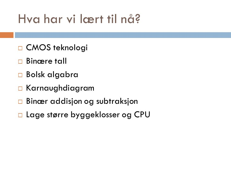 Hva har vi lært til nå CMOS teknologi Binære tall Bolsk algabra