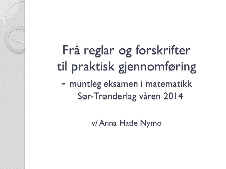 Frå reglar og forskrifter til praktisk gjennomføring - muntleg eksamen i matematikk Sør-Trønderlag våren 2014 v/ Anna Hatle Nymo