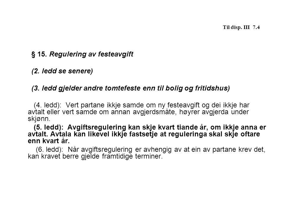 Til disp. III 7.4 § 15. Regulering av festeavgift (2. ledd se senere)