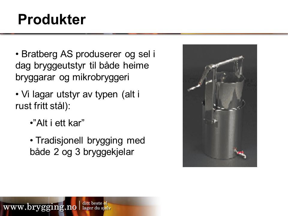 Produkter Bratberg AS produserer og sel i dag bryggeutstyr til både heime bryggarar og mikrobryggeri.