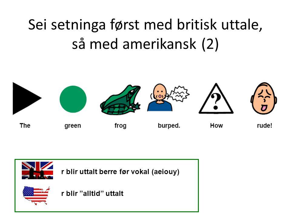 Sei setninga først med britisk uttale, så med amerikansk (2)