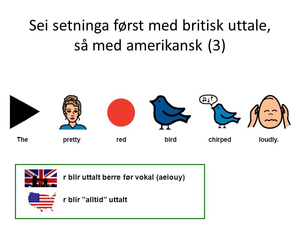 Sei setninga først med britisk uttale, så med amerikansk (3)