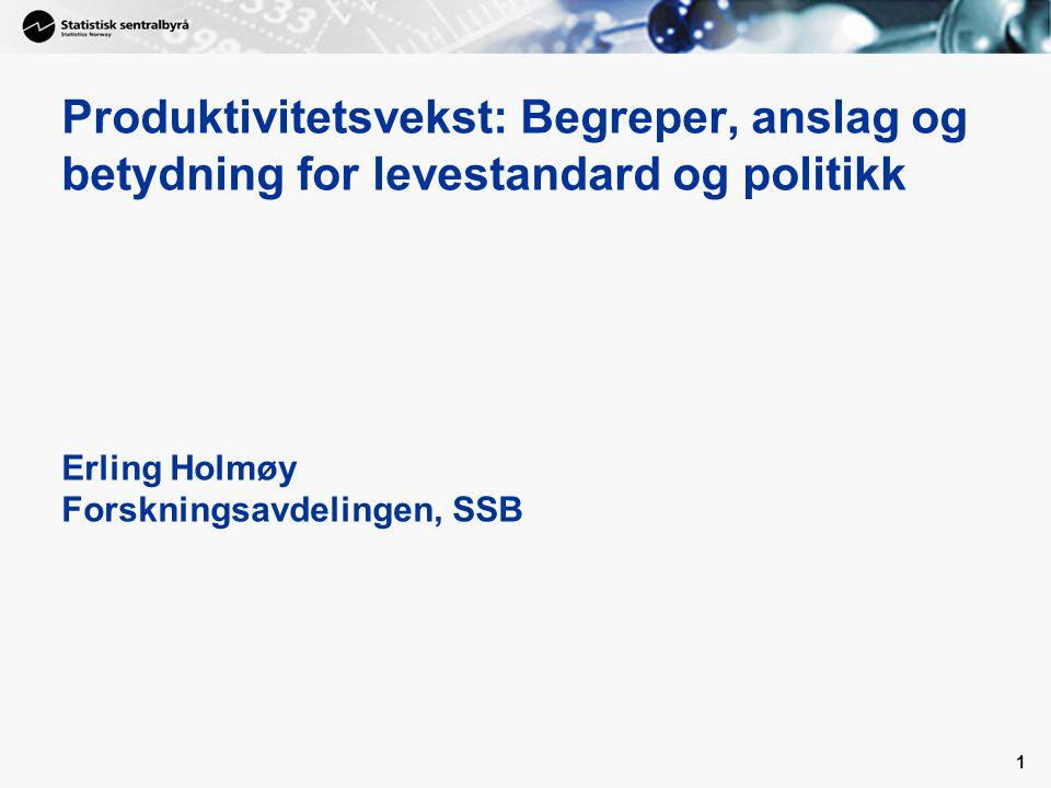 Produktivitetsvekst: Begreper, anslag og betydning for levestandard og politikk Erling Holmøy Forskningsavdelingen, SSB