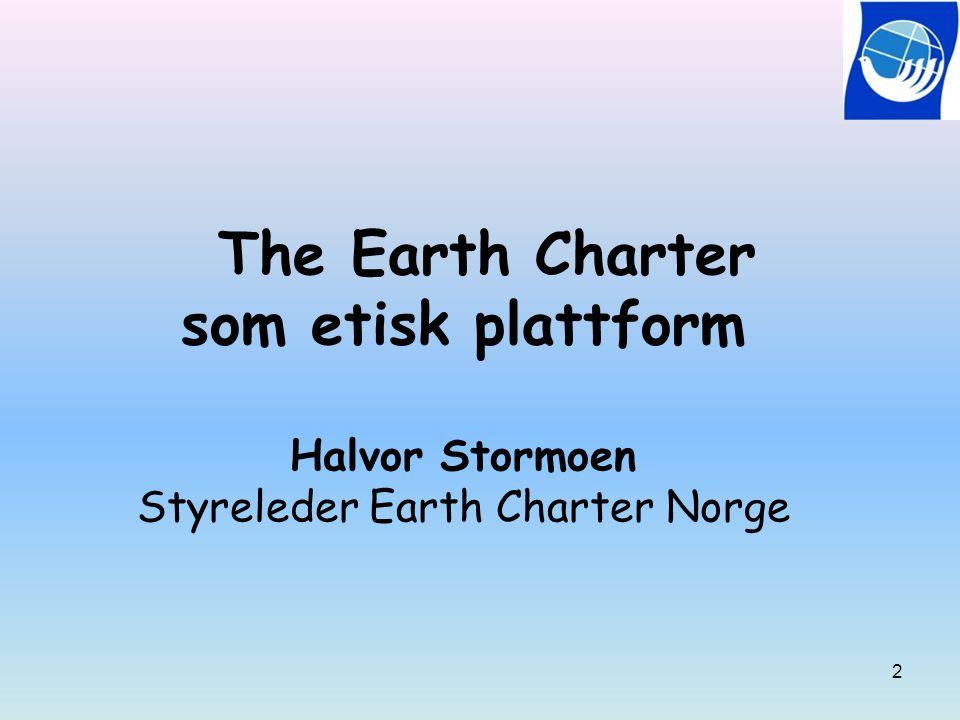 The Earth Charter som etisk plattform Halvor Stormoen Styreleder Earth Charter Norge