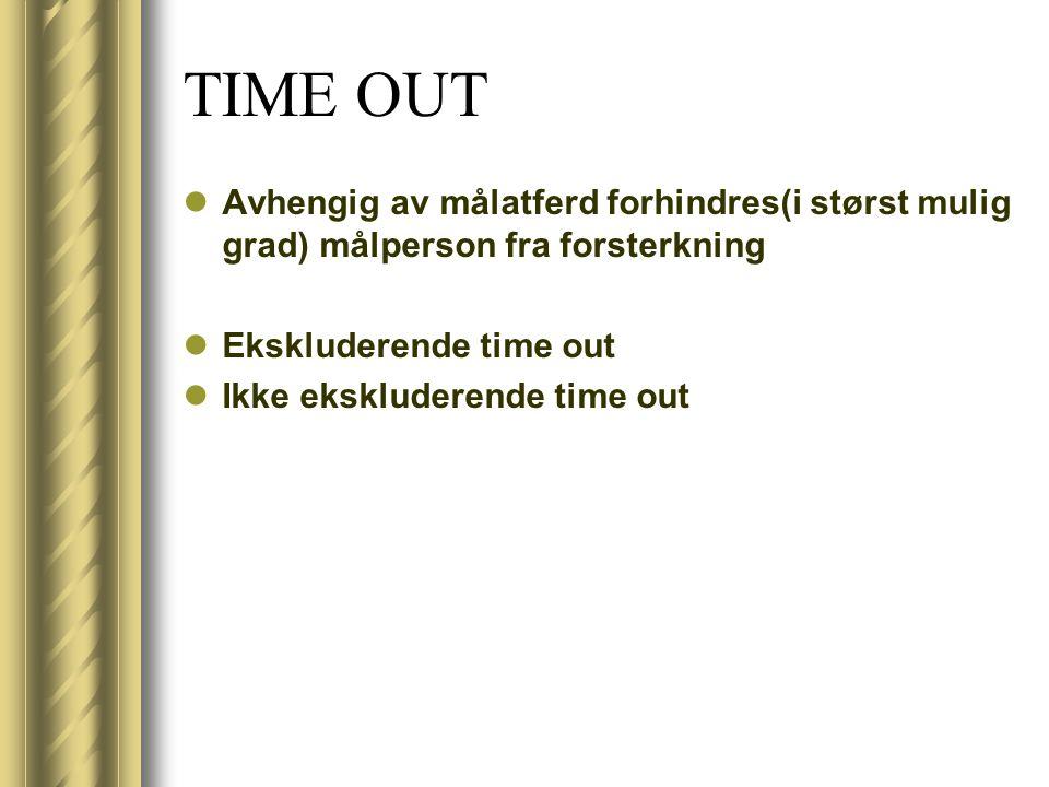 TIME OUT Avhengig av målatferd forhindres(i størst mulig grad) målperson fra forsterkning. Ekskluderende time out.
