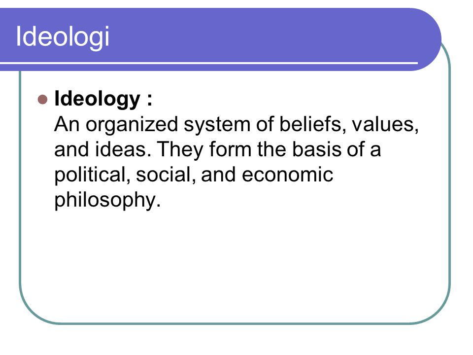 Ideologi Ideology : An organized system of beliefs, values, and ideas.