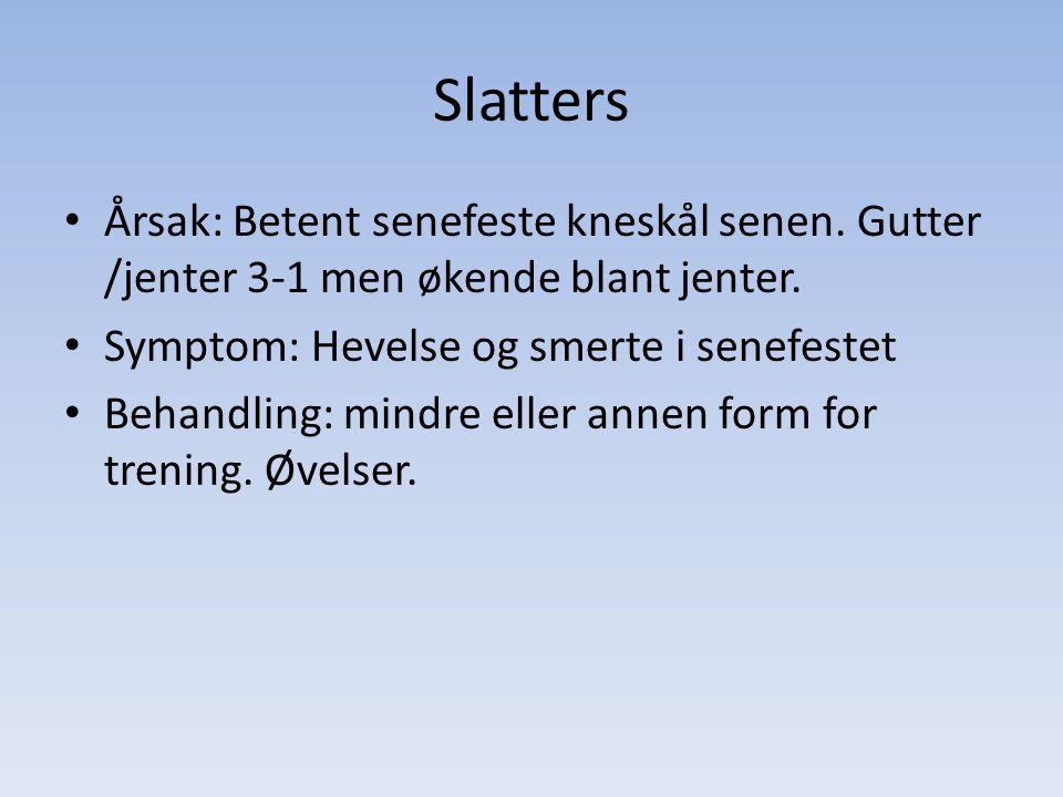 Slatters Årsak: Betent senefeste kneskål senen. Gutter /jenter 3-1 men økende blant jenter. Symptom: Hevelse og smerte i senefestet.