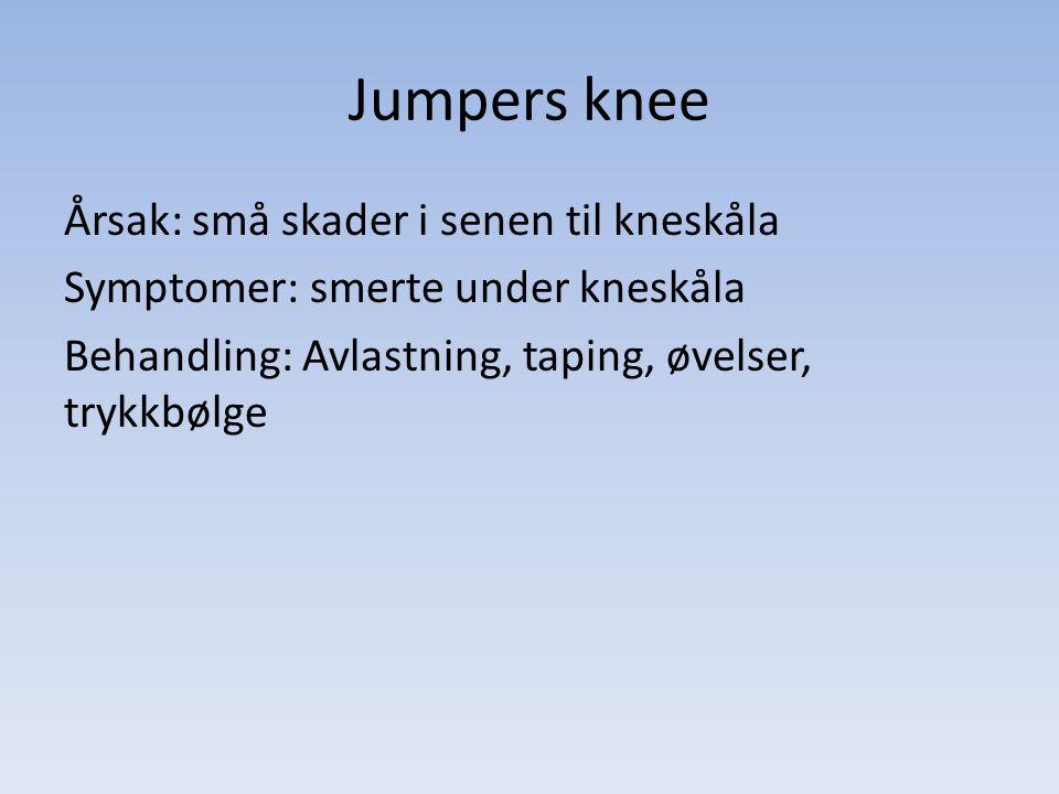 Jumpers knee Årsak: små skader i senen til kneskåla Symptomer: smerte under kneskåla Behandling: Avlastning, taping, øvelser, trykkbølge