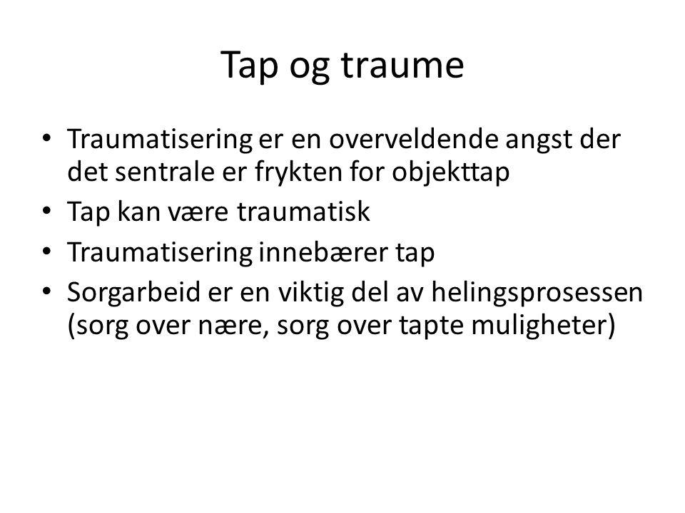 Tap og traume Traumatisering er en overveldende angst der det sentrale er frykten for objekttap. Tap kan være traumatisk.