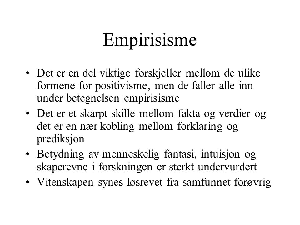 Empirisisme Det er en del viktige forskjeller mellom de ulike formene for positivisme, men de faller alle inn under betegnelsen empirisisme.