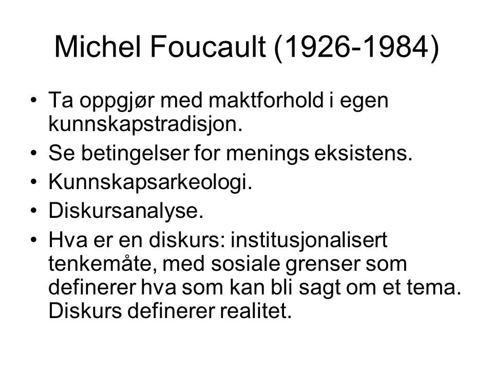 Michel Foucault (1926-1984) Ta oppgjør med maktforhold i egen kunnskapstradisjon. Se betingelser for menings eksistens.