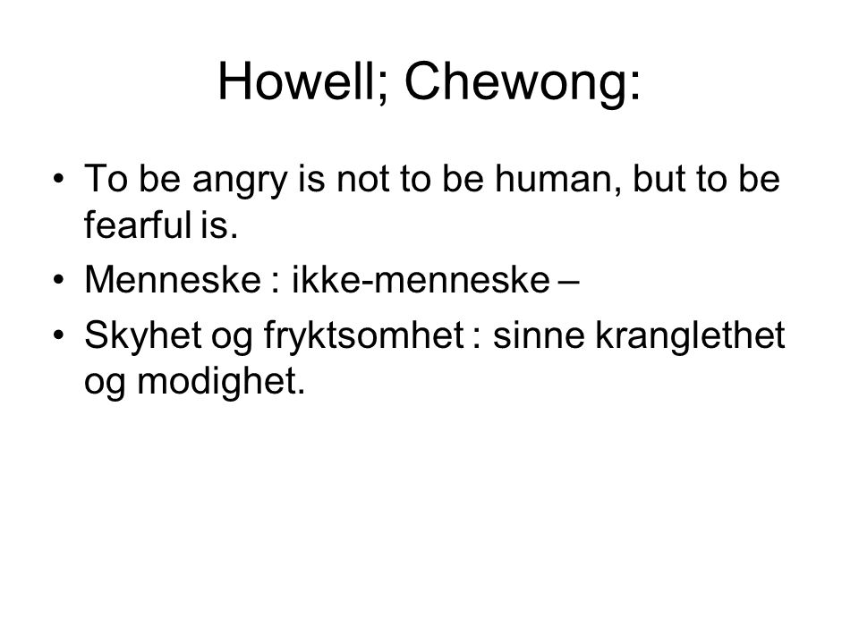 Howell; Chewong: To be angry is not to be human, but to be fearful is.
