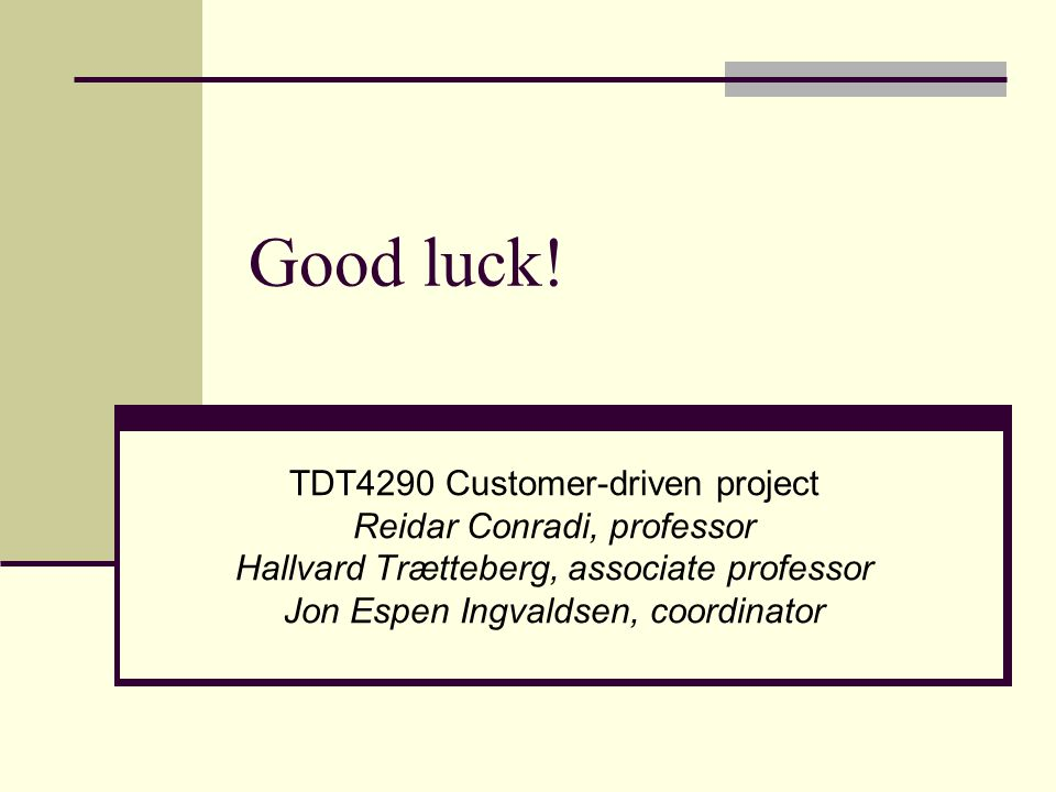 Good luck! TDT4290 Customer-driven project Reidar Conradi, professor