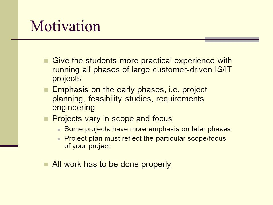 Motivation Give the students more practical experience with running all phases of large customer-driven IS/IT projects.