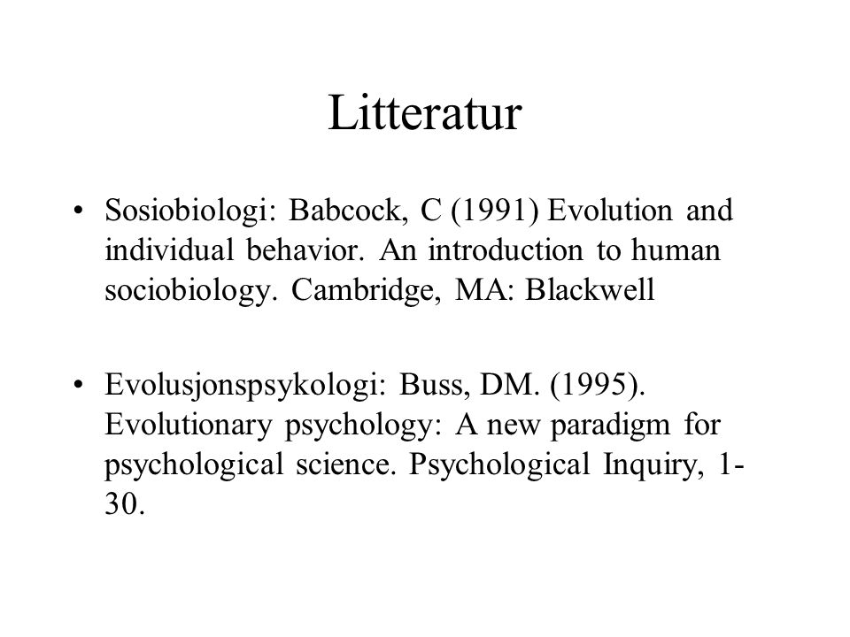 Litteratur Sosiobiologi: Babcock, C (1991) Evolution and individual behavior. An introduction to human sociobiology. Cambridge, MA: Blackwell.
