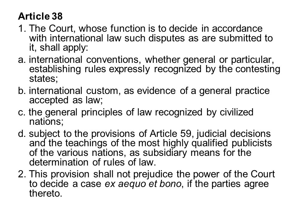 Article 38 1. The Court, whose function is to decide in accordance with international law such disputes as are submitted to it, shall apply: