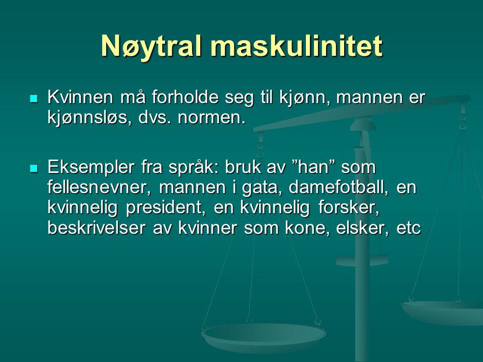 Nøytral maskulinitet Kvinnen må forholde seg til kjønn, mannen er kjønnsløs, dvs. normen.