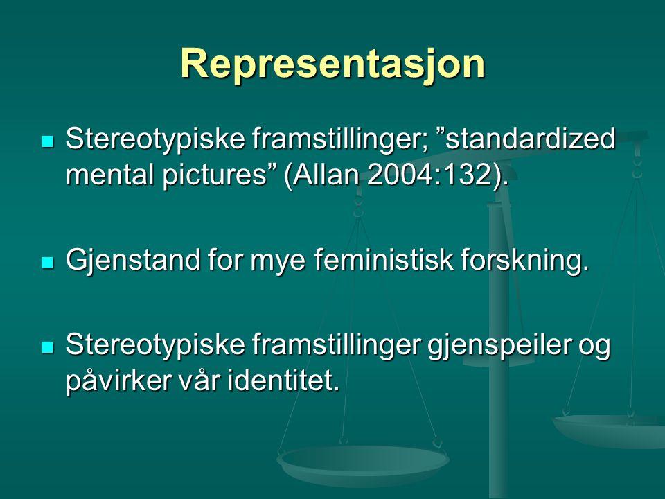 Representasjon Stereotypiske framstillinger; standardized mental pictures (Allan 2004:132). Gjenstand for mye feministisk forskning.