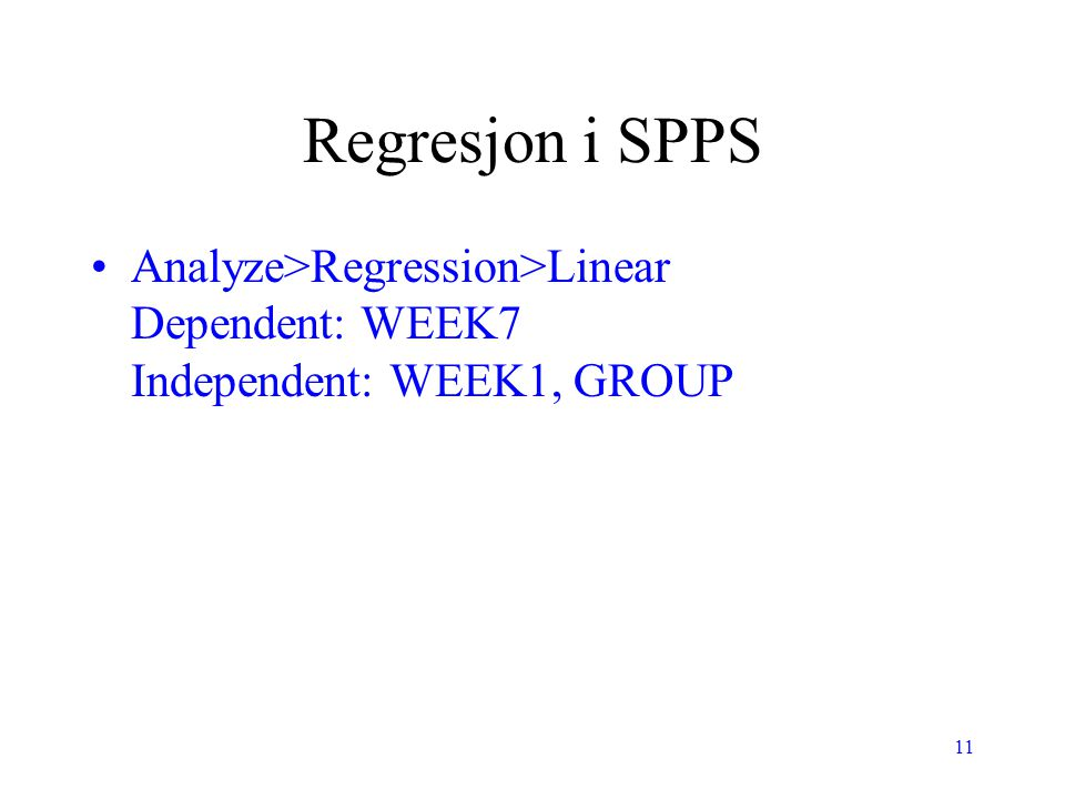 Regresjon i SPPS Analyze>Regression>Linear Dependent: WEEK7 Independent: WEEK1, GROUP