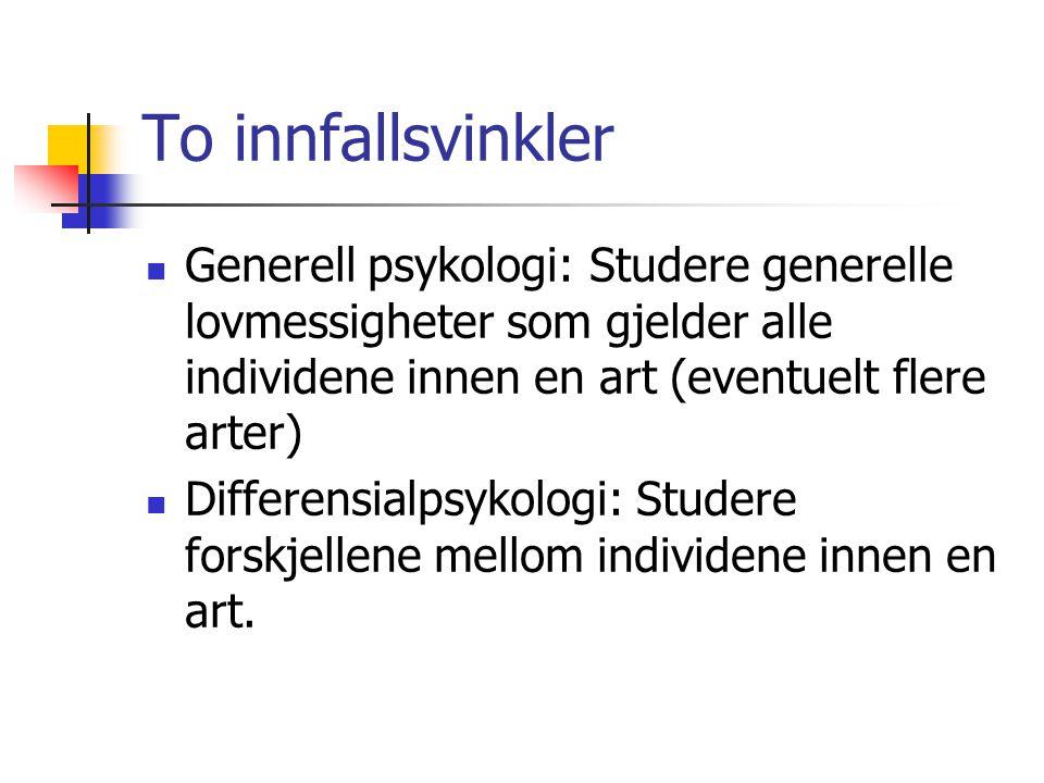 To innfallsvinkler Generell psykologi: Studere generelle lovmessigheter som gjelder alle individene innen en art (eventuelt flere arter)