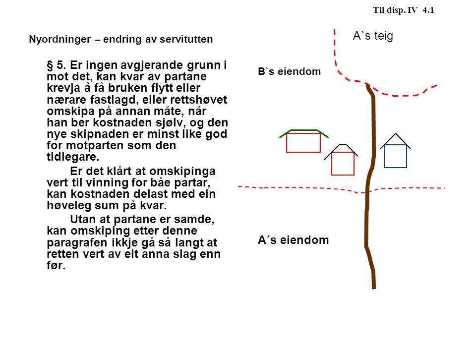 Til disp. IV 4.1 A`s teig. B`s eiendom. A´s eiendom. Nyordninger – endring av servitutten.