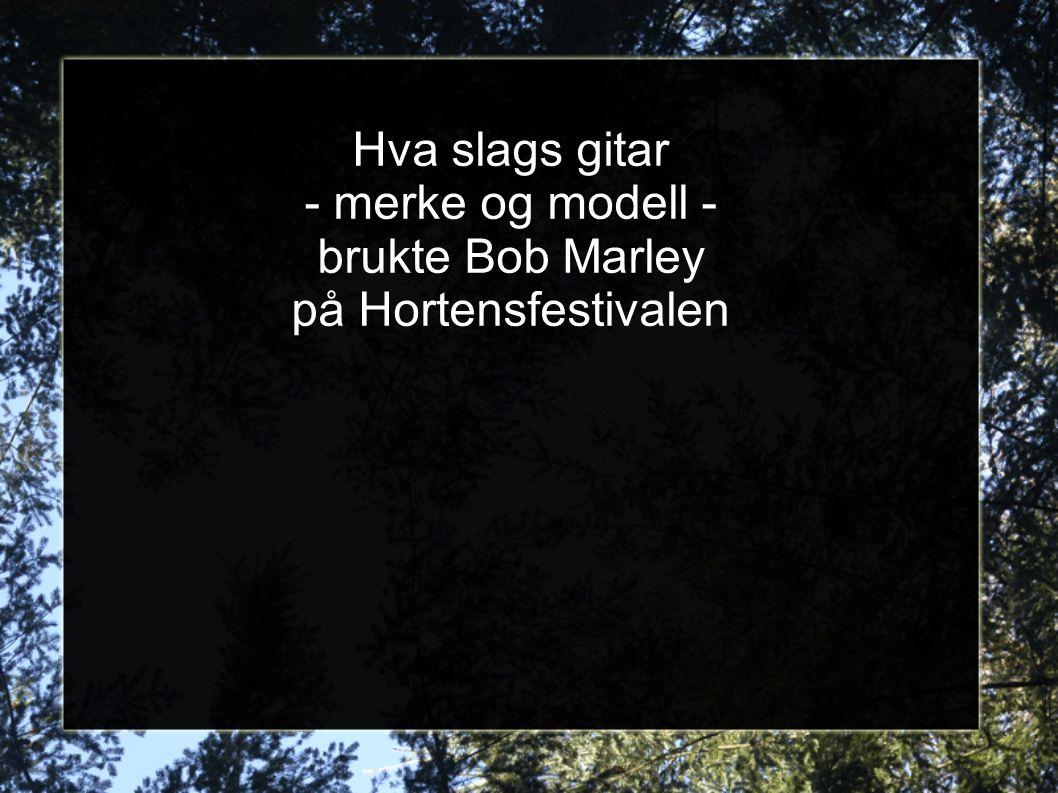 Hva slags gitar - merke og modell - brukte Bob Marley på Hortensfestivalen