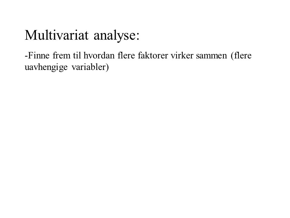 Multivariat analyse: Finne frem til hvordan flere faktorer virker sammen (flere uavhengige variabler)