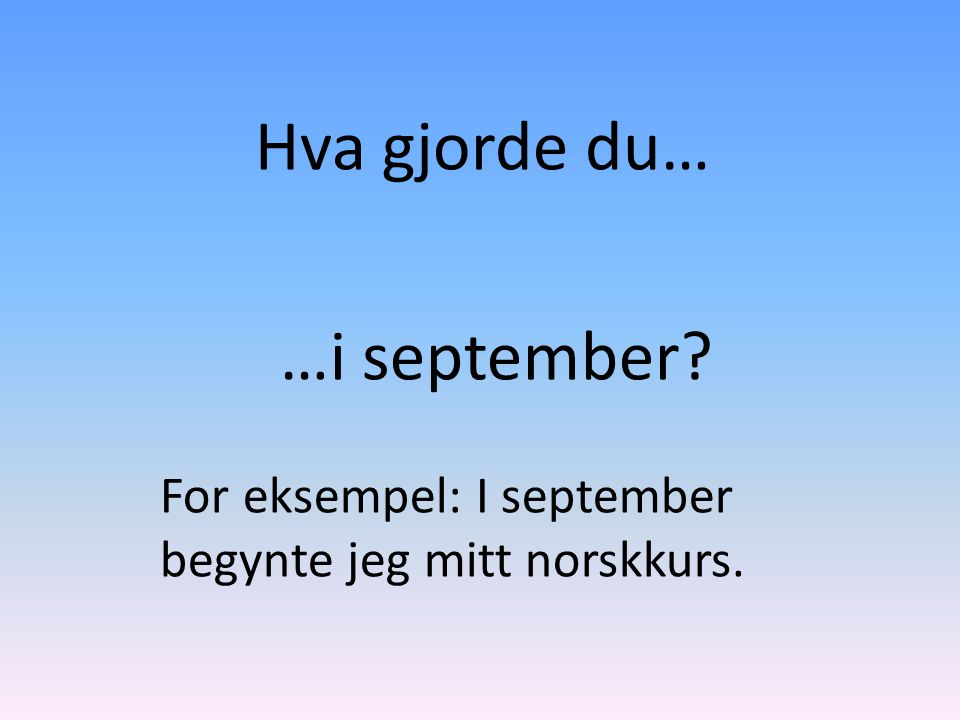 Hva gjorde du… …i september For eksempel: I september