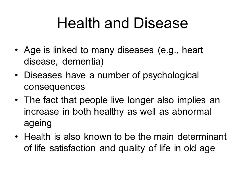 Health and Disease Age is linked to many diseases (e.g., heart disease, dementia) Diseases have a number of psychological consequences.