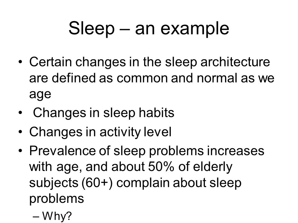 Sleep – an example Certain changes in the sleep architecture are defined as common and normal as we age.