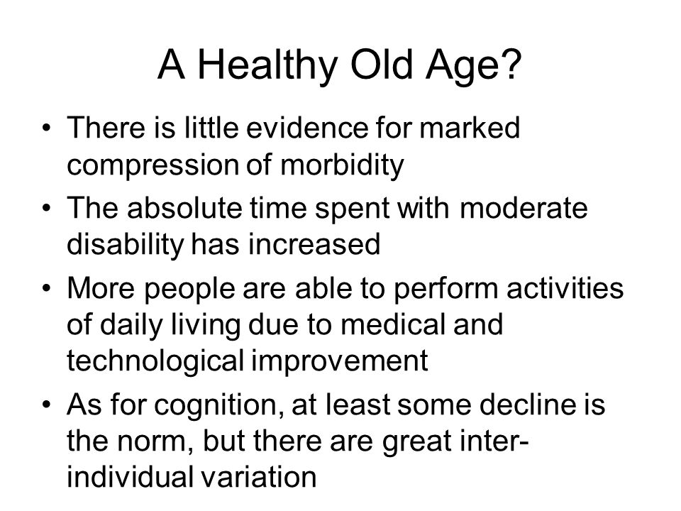 A Healthy Old Age There is little evidence for marked compression of morbidity. The absolute time spent with moderate disability has increased.