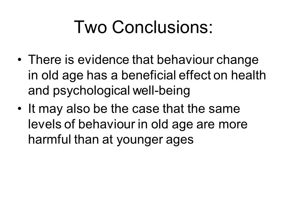 Two Conclusions: There is evidence that behaviour change in old age has a beneficial effect on health and psychological well-being.