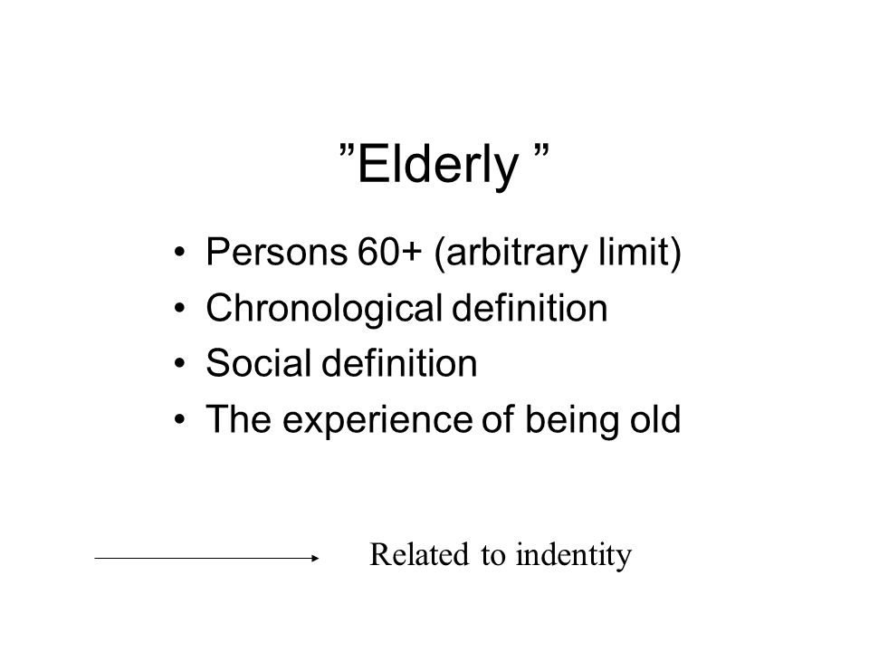 Elderly Persons 60+ (arbitrary limit) Chronological definition