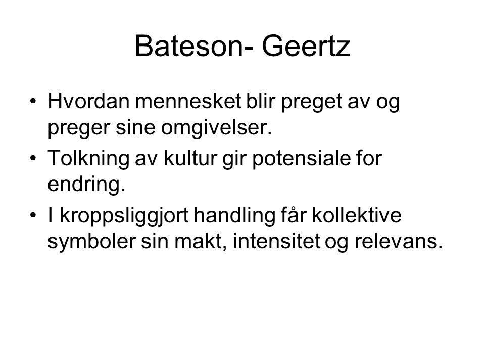 Bateson- Geertz Hvordan mennesket blir preget av og preger sine omgivelser. Tolkning av kultur gir potensiale for endring.