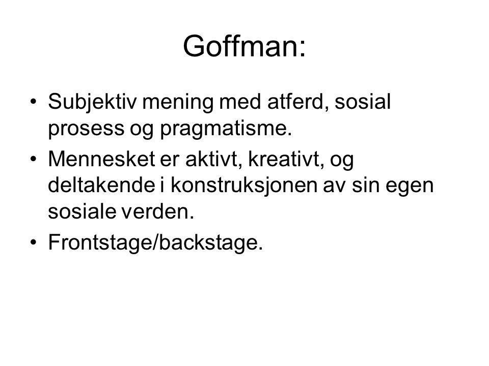 Goffman: Subjektiv mening med atferd, sosial prosess og pragmatisme.