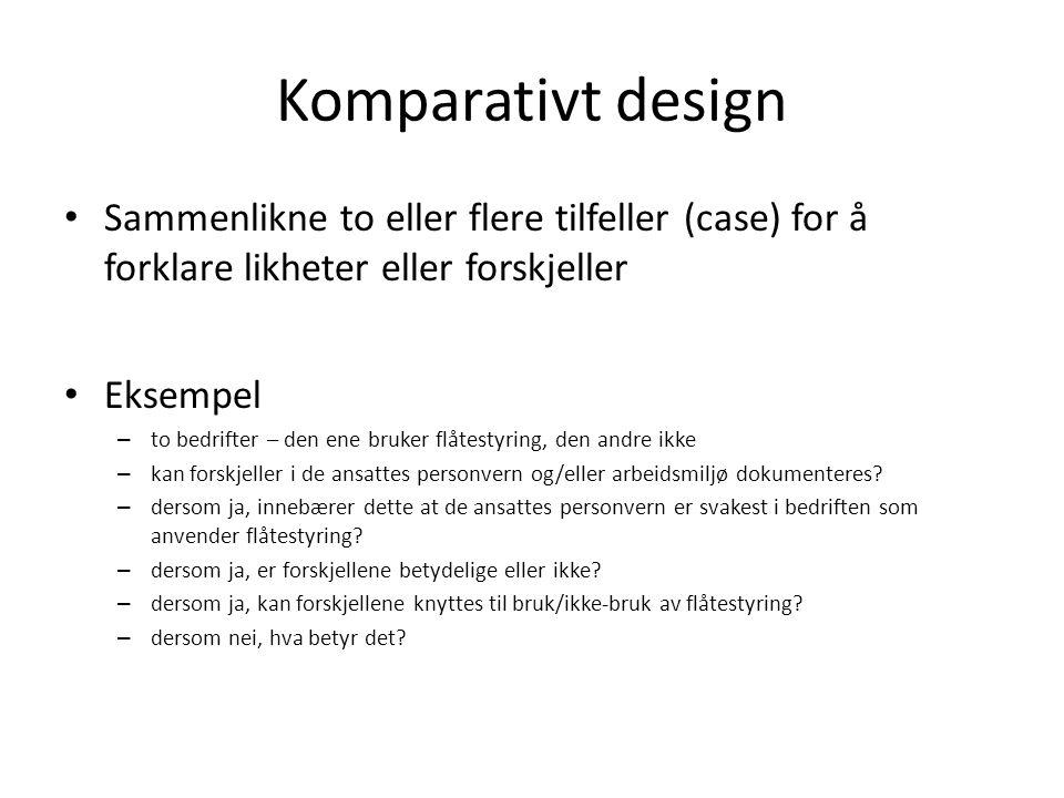 Komparativt design Sammenlikne to eller flere tilfeller (case) for å forklare likheter eller forskjeller.