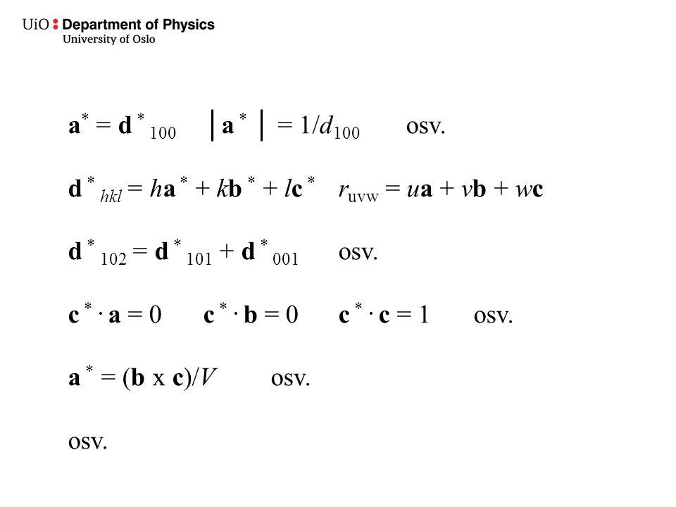 a* = d * 100 │a * │ = 1/d100 osv. d * hkl = ha * + kb * + lc * ruvw = ua + vb + wc. d * 102 = d * 101 + d * 001 osv.