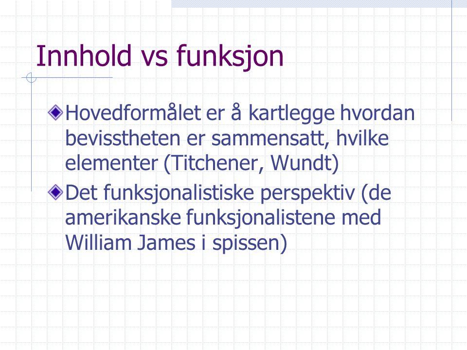 Innhold vs funksjon Hovedformålet er å kartlegge hvordan bevisstheten er sammensatt, hvilke elementer (Titchener, Wundt)