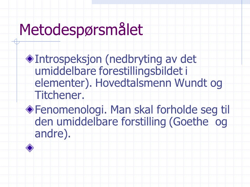 Metodespørsmålet Introspeksjon (nedbryting av det umiddelbare forestillingsbildet i elementer). Hovedtalsmenn Wundt og Titchener.