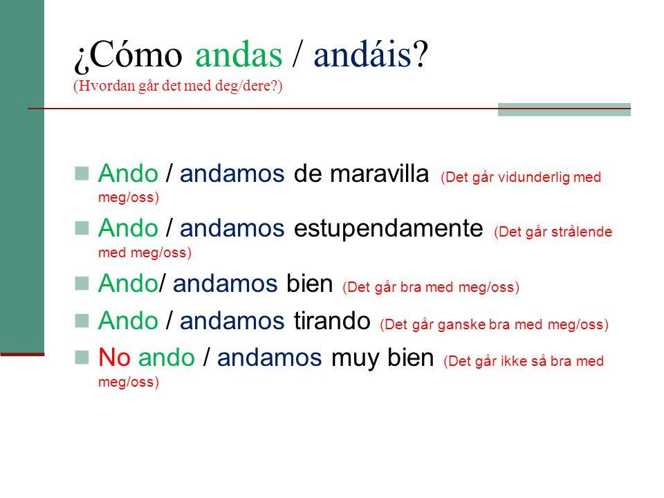 ¿Cómo andas / andáis (Hvordan går det med deg/dere )
