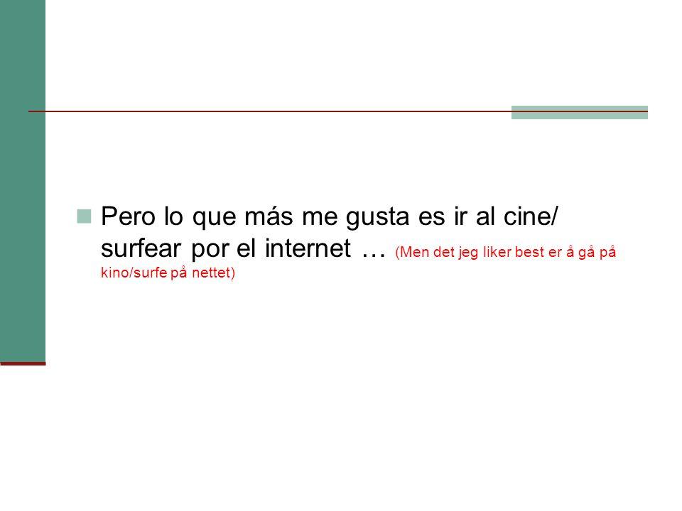 Pero lo que más me gusta es ir al cine/ surfear por el internet … (Men det jeg liker best er å gå på kino/surfe på nettet)